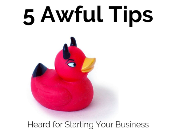 5 awful tips for starting your own business